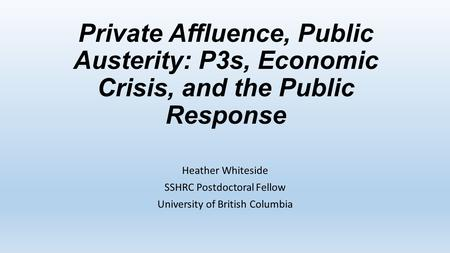 Private Affluence, Public Austerity: P3s, Economic Crisis, and the Public Response Heather Whiteside SSHRC Postdoctoral Fellow University of British Columbia.