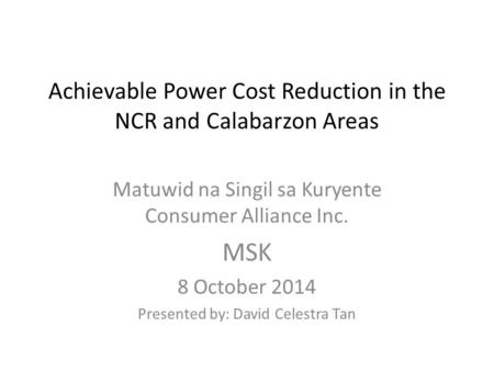 Achievable Power Cost Reduction in the NCR and Calabarzon Areas Matuwid na Singil sa Kuryente Consumer Alliance Inc. MSK 8 October 2014 Presented by: David.