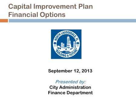 Capital Improvement Plan Financial Options September 12, 2013 Presented by: City Administration Finance Department.