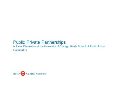 February 2015 Public Private Partnerships A Panel Discussion at the University of Chicago Harris School of Public Policy.