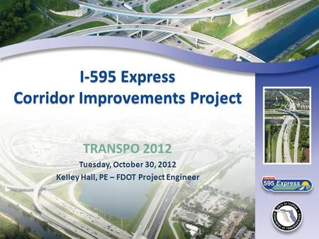 I-595 Express Corridor Improvements Project TRANSPO 2012 Tuesday, October 30, 2012 Kelley Hall, PE – FDOT Project Engineer.
