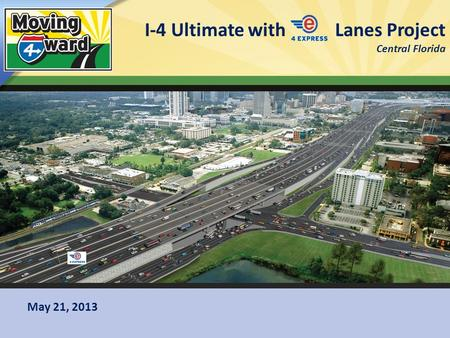 I-4 Ultimate with Lanes Project Central Florida 1 May 21, 2013.
