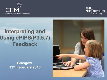 Interpreting and Using ePIPS(P3,5,7) Feedback Glasgow 13 th February 2013.