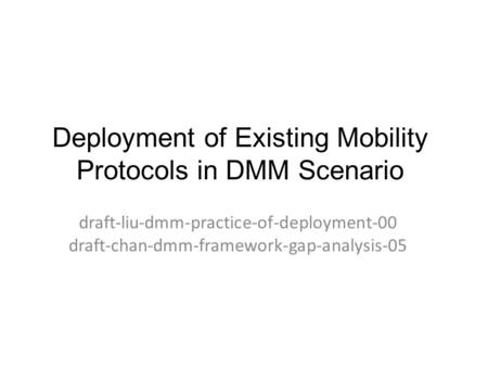 Deployment of Existing Mobility Protocols in DMM Scenario draft-liu-dmm-practice-of-deployment-00 draft-chan-dmm-framework-gap-analysis-05.