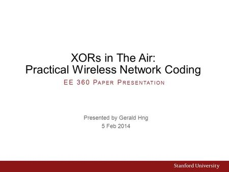 XORs in The Air: Practical Wireless Network Coding Presented by Gerald Hng 5 Feb 2014 EE 360 P APER P RESENTATION.