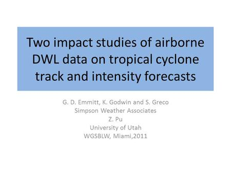 Two impact studies of airborne DWL data on tropical cyclone track and intensity forecasts G. D. Emmitt, K. Godwin and S. Greco Simpson Weather Associates.