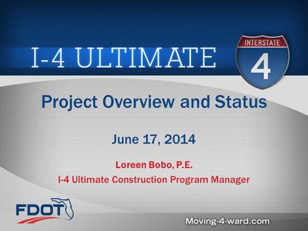 Project Overview and Status June 17, 2014 Loreen Bobo, P.E. I-4 Ultimate Construction Program Manager.