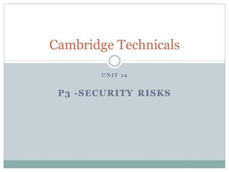 "UNIT 12 P3 -SECURITY RISKS Cambridge Technicals. P3 Hacking Hacking This document will provide you with information about what is meant by ""hacking""."