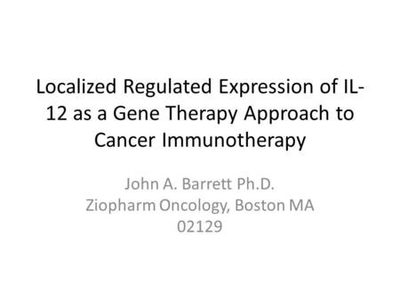 John A. Barrett Ph.D. Ziopharm Oncology, Boston MA 02129