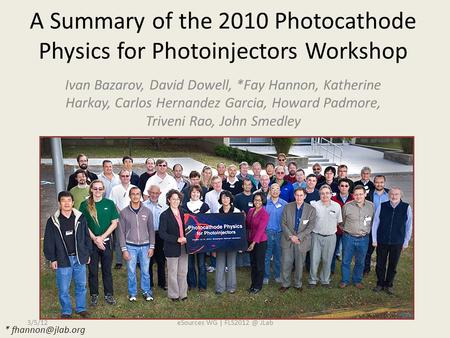 A Summary of the 2010 Photocathode Physics for Photoinjectors Workshop Ivan Bazarov, David Dowell, *Fay Hannon, Katherine Harkay, Carlos Hernandez Garcia,