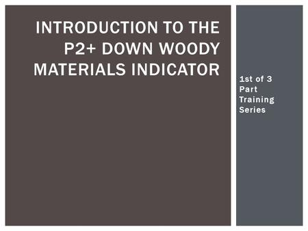 1st of 3 Part Training Series Christopher Woodall INTRODUCTION TO THE P2+ DOWN WOODY MATERIALS INDICATOR.