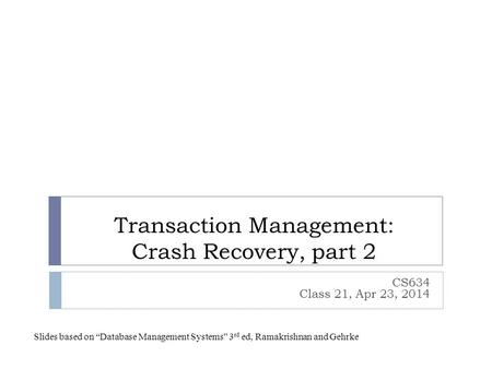"Transaction Management: Crash Recovery, part 2 CS634 Class 21, Apr 23, 2014 Slides based on ""Database Management Systems"" 3 rd ed, Ramakrishnan and Gehrke."