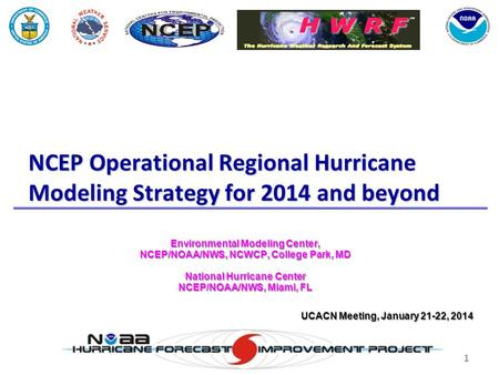 1 NCEP Operational Regional Hurricane Modeling Strategy for 2014 and beyond Environmental Modeling Center, NCEP/NOAA/NWS, NCWCP, College Park, MD National.