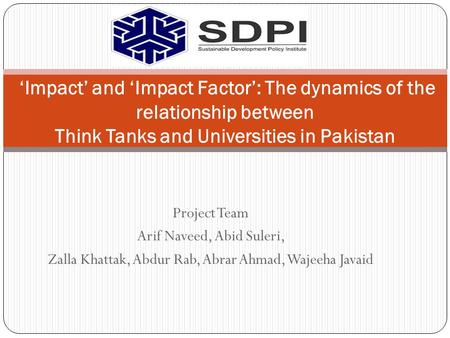 Project Team Arif Naveed, Abid Suleri, Zalla Khattak, Abdur Rab, Abrar Ahmad, Wajeeha Javaid 'Impact' and 'Impact Factor': The dynamics of the relationship.