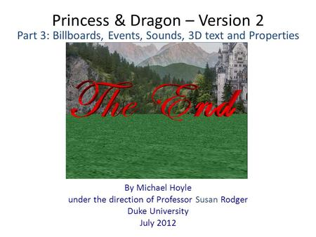 Princess & Dragon – Version 2 By Michael Hoyle under the direction of Professor Susan Rodger Duke University July 2012 Part 3: Billboards, Events, Sounds,