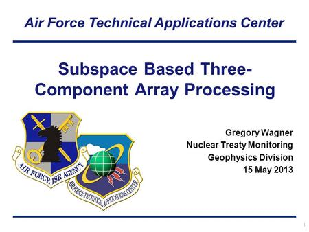 Air Force Technical Applications Center 1 Subspace Based Three- Component Array Processing Gregory Wagner Nuclear Treaty Monitoring Geophysics Division.