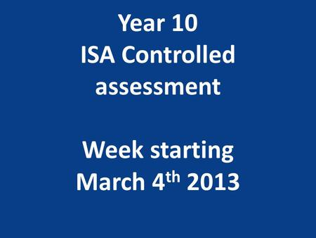 Year 10 ISA Controlled assessment Week starting March 4 th 2013.