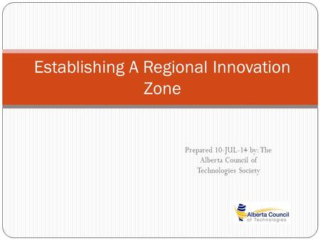 Prepared 10-JUL-14 by: The Alberta Council of Technologies Society Establishing A Regional Innovation Zone.
