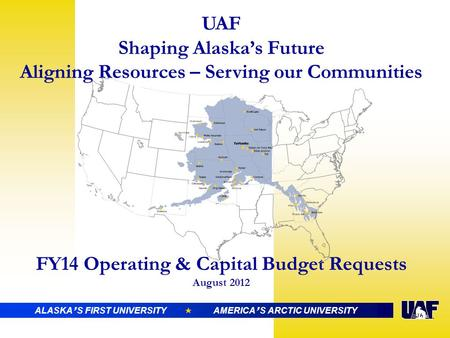 UAF Shaping Alaska's Future Aligning Resources – Serving our Communities FY14 Operating & Capital Budget Requests August 2012 ALASKA ' S FIRST UNIVERSITY.