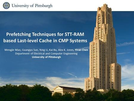Prefetching Techniques for STT-RAM based Last-level Cache in CMP Systems Mengjie Mao, Guangyu Sun, Yong Li, Kai Bu, Alex K. Jones, Yiran Chen Department.
