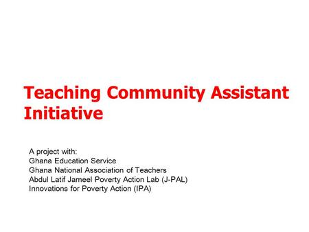 Teaching Community Assistant Initiative A project with: Ghana Education Service Ghana National Association of Teachers Abdul Latif Jameel Poverty Action.