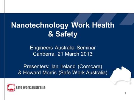 Nanotechnology Work Health & Safety Engineers Australia Seminar Canberra, 21 March 2013 Presenters: Ian Ireland (Comcare) & Howard Morris (Safe Work Australia)
