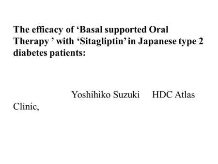 The efficacy of 'Basal supported Oral Therapy ' with 'Sitagliptin' in Japanese type 2 diabetes patients: Yoshihiko Suzuki HDC Atlas Clinic,