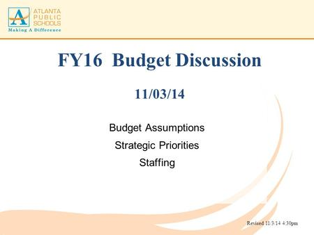 FY16 Budget Discussion 11/03/14 Budget Assumptions Strategic Priorities Staffing Revised 11/3/14 4:30pm.