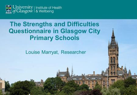 The Strengths and Difficulties Questionnaire in Glasgow City Primary Schools Louise Marryat, Researcher.
