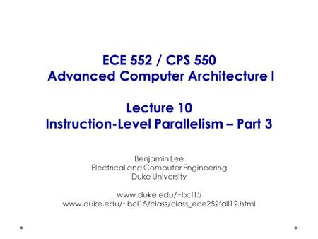 ECE 552 / CPS 550 Advanced Computer Architecture I Lecture 10 Instruction-Level Parallelism – Part 3 Benjamin Lee Electrical and Computer Engineering Duke.