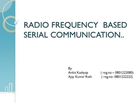 RADIO FREQUENCY BASED SERIAL COMMUNICATION.. By Ankit Kashyap ( reg.no – 0801222080) Ajay Kumar Rath ( reg.no- 0801222222)