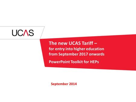 The new UCAS Tariff – for entry into higher education from September 2017 onwards PowerPoint Toolkit for HEPs September 2014.
