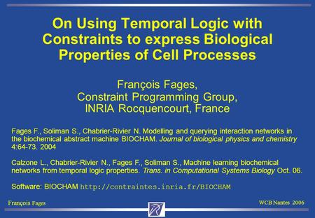 François Fages WCB Nantes 2006 On Using Temporal Logic with Constraints to express Biological Properties of Cell Processes François Fages, Constraint Programming.