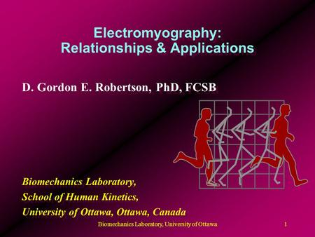 Electromyography: Relationships & Applications D. Gordon E. Robertson, PhD, FCSB Biomechanics Laboratory, School of Human Kinetics, University of Ottawa,