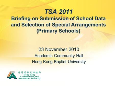 TSA 2011 Briefing on Submission of School Data and Selection of Special Arrangements (Primary Schools) 23 November 2010 Academic Community Hall Hong Kong.