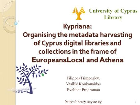 Kypriana: Organising the metadata harvesting of Cyprus digital libraries and collections in the frame of EuropeanaLocal and Athena Filippos Tsimpoglou,