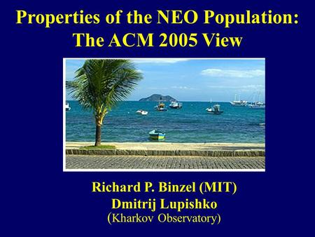 Properties of the NEO Population: The ACM 2005 View Richard P. Binzel (MIT) Dmitrij Lupishko ( Kharkov Observatory)