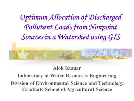 Optimum Allocation of Discharged Pollutant Loads from Nonpoint Sources in a Watershed using GIS Alok Kumar Laboratory of Water Resources Engineering Division.
