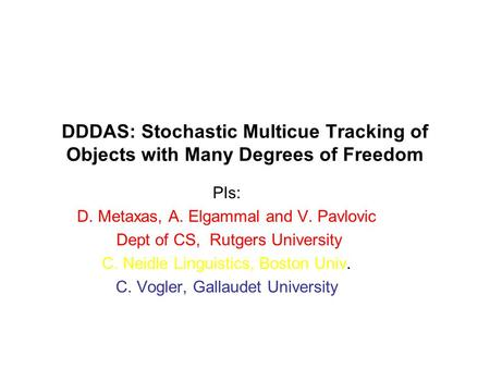 DDDAS: Stochastic Multicue Tracking of Objects with Many Degrees of Freedom PIs: D. Metaxas, A. Elgammal and V. Pavlovic Dept of CS, Rutgers University.
