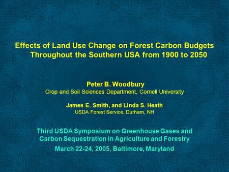 Effects of Land Use Change on Forest Carbon Budgets Throughout the Southern USA from 1900 to 2050 Peter B. Woodbury Crop and Soil Sciences Department,