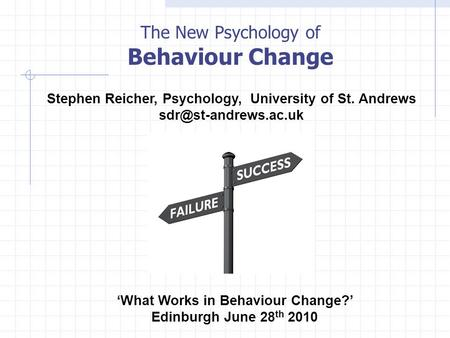The New Psychology of Behaviour Change 'What Works in Behaviour Change?' Edinburgh June 28 th 2010 Stephen Reicher, Psychology, University of St. Andrews.