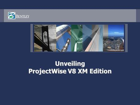 Unveiling ProjectWise V8 XM Edition. ProjectWise V8 XM Edition An integrated system of collaboration servers that enable your AEC project teams, your.