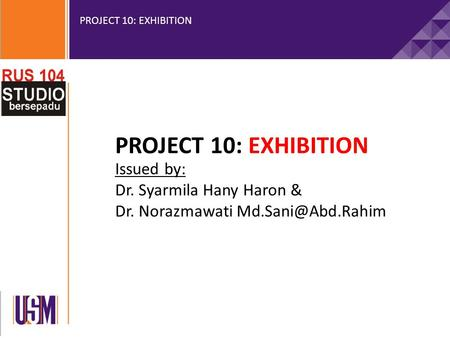 PROJECT 10: EXHIBITION Issued by: Dr. Syarmila Hany Haron & Dr. Norazmawati
