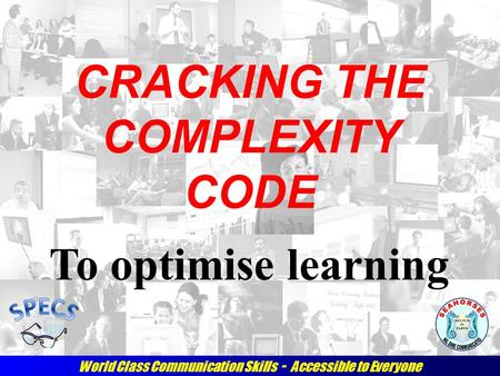 World Class Communication Skills - Accessible to Everyone CRACKING THE COMPLEXITY CODE To optimise learning.