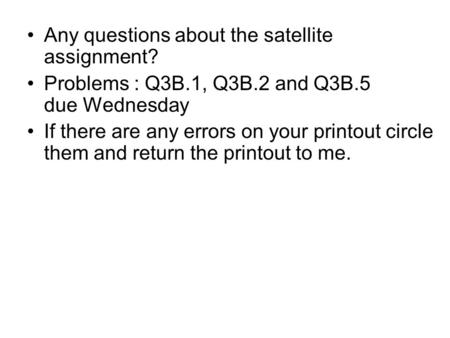 Any questions about the satellite assignment? Problems : Q3B.1, Q3B.2 and Q3B.5 due Wednesday If there are any errors on your printout circle them and.