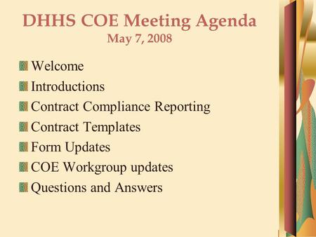 DHHS COE Meeting Agenda May 7, 2008 Welcome Introductions Contract Compliance Reporting Contract Templates Form Updates COE Workgroup updates Questions.