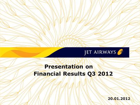 1 1 1 1 1 JET AIRWAYS (I) LTD Presentation on Financial Results Q3 2012 20.01.2012.