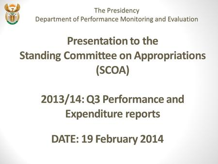 Presentation to the Standing Committee on Appropriations (SCOA) 2013/14: Q3 Performance and Expenditure reports DATE: 19 February 2014 The Presidency Department.