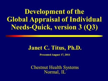 Development of the Global Appraisal of Individual Needs-Quick, version 3 (Q3) Janet C. Titus, Ph.D. Presented August 17, 2011 Chestnut Health Systems Normal,