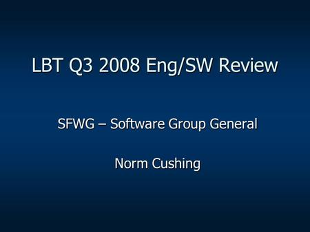 LBT Q3 2008 Eng/SW Review SFWG – Software Group General Norm Cushing.